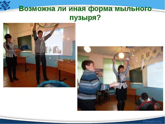 Возможна ли иная форма мыльного пузыря? ProPowerPoint.Ru