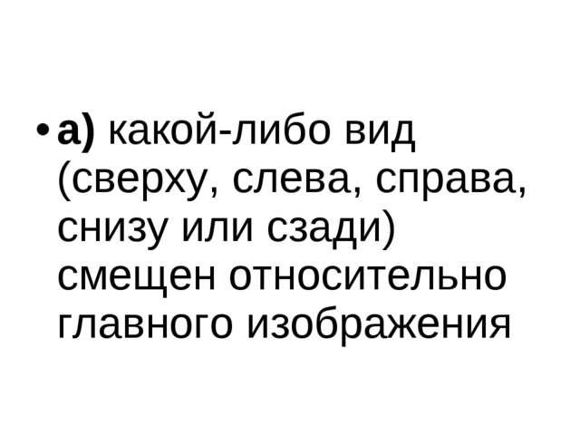 а)какой-либо вид (сверху, слева, справа, снизу или сзади) смещен относительн...