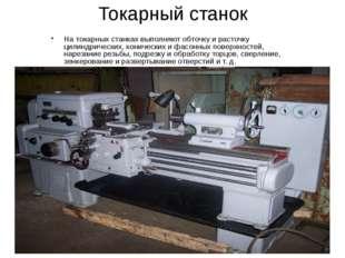 Токарный станок На токарных станках выполняют обточку и расточку цилиндрическ
