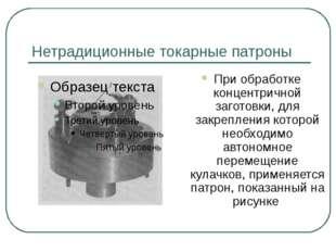Нетрадиционные токарные патроны При обработке концентричной заготовки, для за