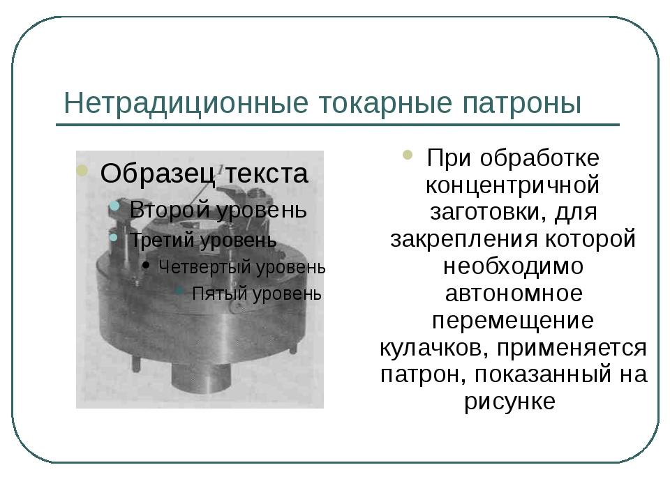 Нетрадиционные токарные патроны При обработке концентричной заготовки, для за...