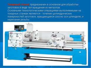 Токарный станок предназначен в основном для обработки заготовок в виде тел вр