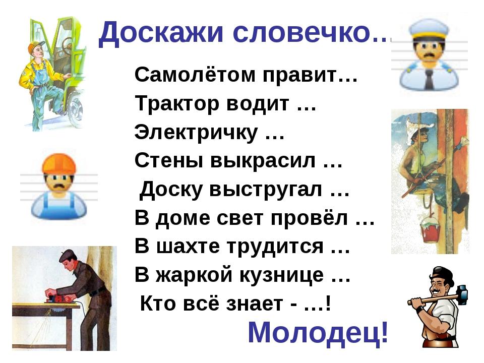 Доскажи словечко… Самолётом правит… Трактор водит … Электричку … Стены выкрас...