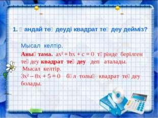 1. Қандай теңдеуді квадрат теңдеу дейміз? Анықтама. ах2 + bx + c = 0 түрінде