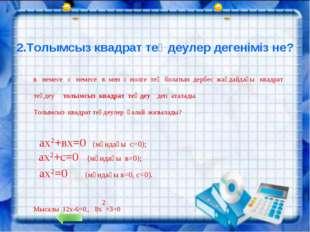 2.Толымсыз квадрат теңдеулер дегеніміз не? в немесе с немесе в мен с нолге т
