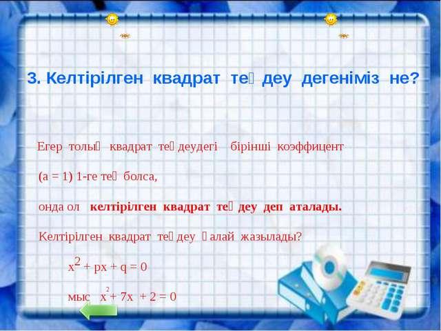 3. Келтірілген квадрат теңдеу дегеніміз не? Егер толық квадрат теңдеудегі бі...
