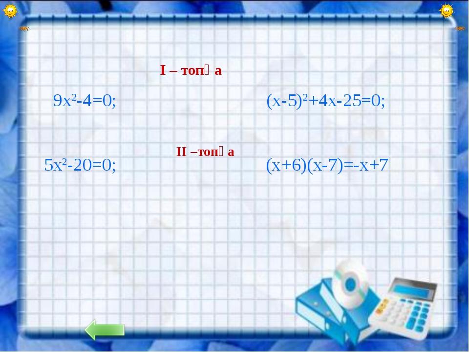 I – топқа 9х2-4=0; (х-5)2+4х-25=0; II –топқа 5х2-20=0; (х+6)(х-7)=-х+7