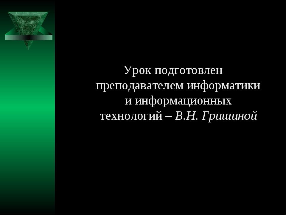 Урок подготовлен преподавателем информатики и информационных технологий – В.Н...