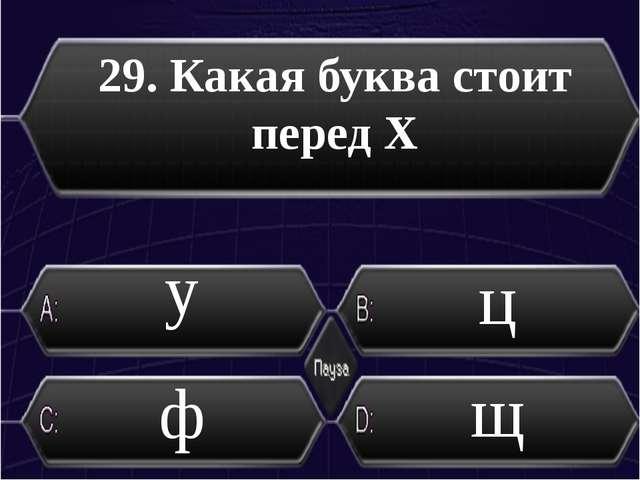 29. Какая буква стоит перед Х ф щ ц у