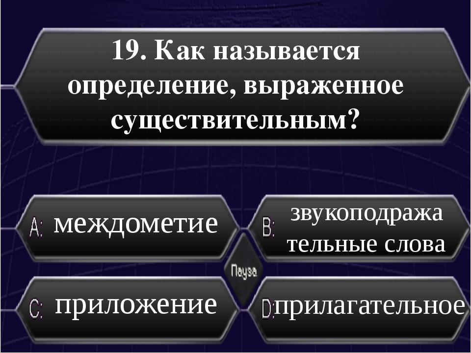 19. Как называется определение, выраженное существительным? приложение прилаг...