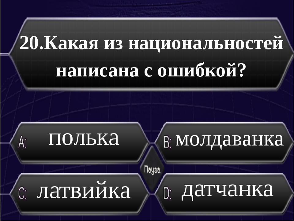 20.Какая из национальностей написана с ошибкой? латвийка молдаванка полька да...