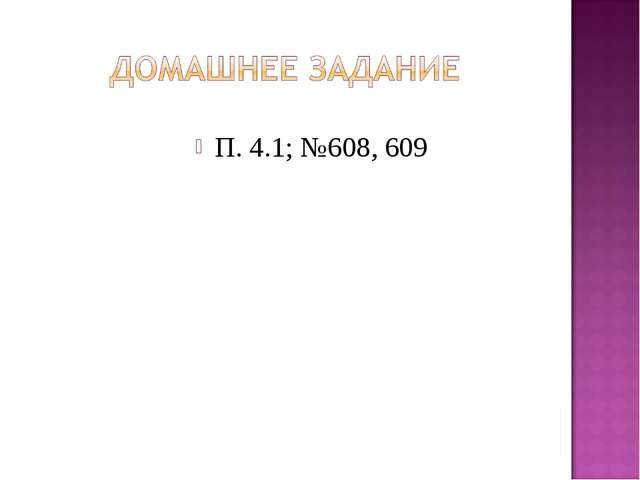 П. 4.1; №608, 609