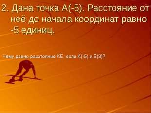 2. Дана точка А(-5). Расстояние от неё до начала координат равно -5 единиц. Ч