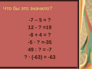 Что бы это значило? -7 – 5 = ? 12 - ? =19 -8 + 4 = ? -5 · ? =-35 49 : ? = -7