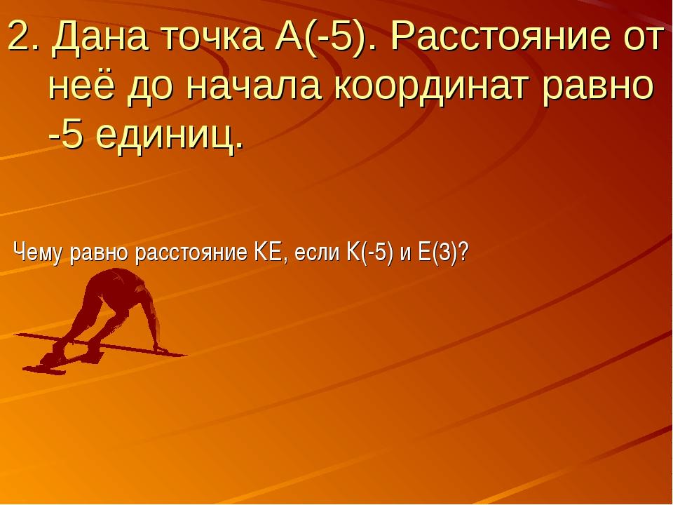 2. Дана точка А(-5). Расстояние от неё до начала координат равно -5 единиц. Ч...