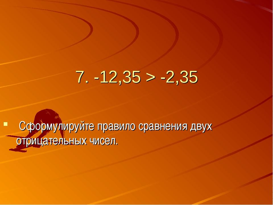7. -12,35 > -2,35 Сформулируйте правило сравнения двух отрицательных чисел.