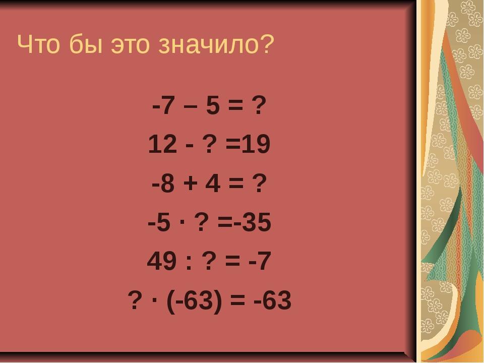 Что бы это значило? -7 – 5 = ? 12 - ? =19 -8 + 4 = ? -5 · ? =-35 49 : ? = -7...