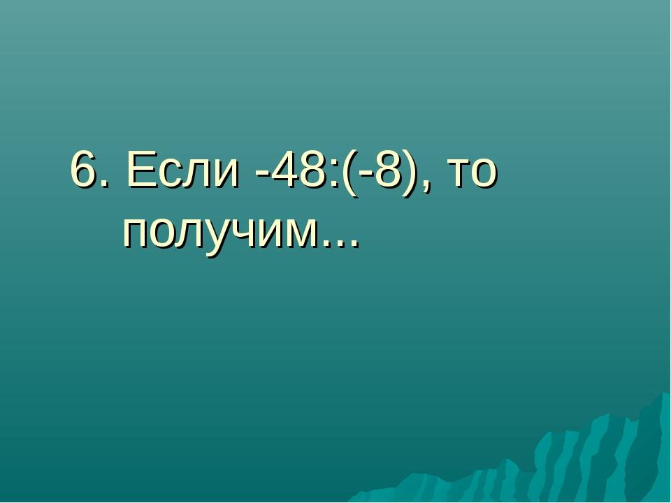 6. Если -48:(-8), то получим...