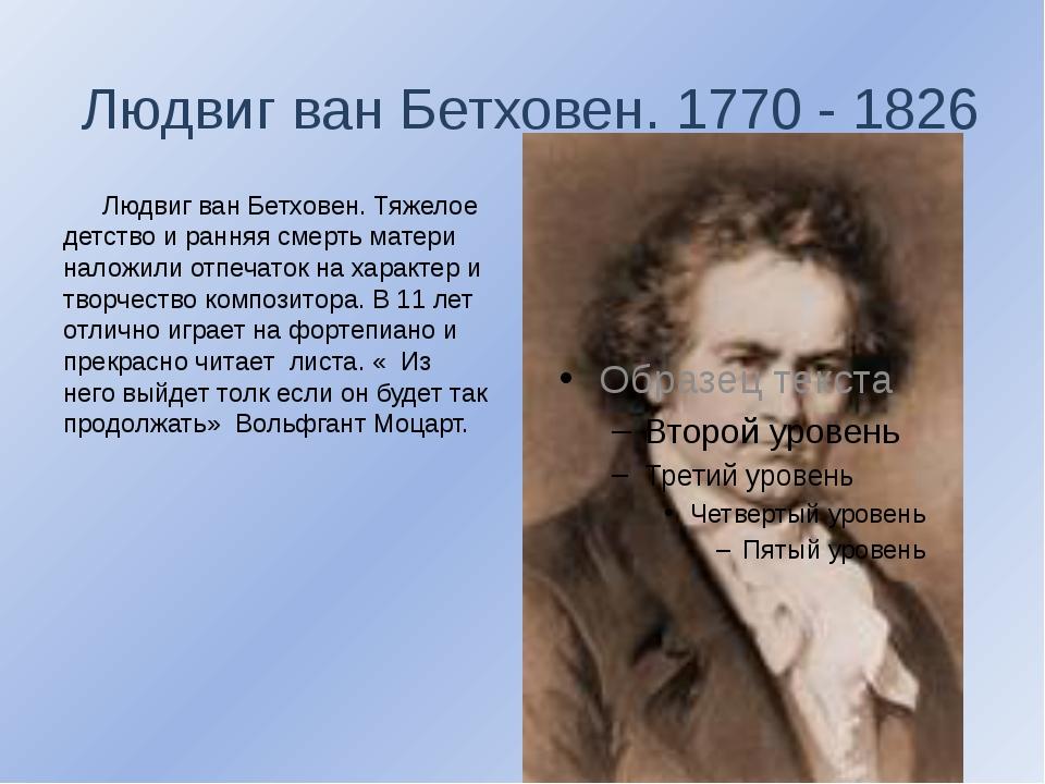 Людвиг ван Бетховен. 1770 - 1826  Людвиг ван Бетховен. Тяжелое детство и ра...
