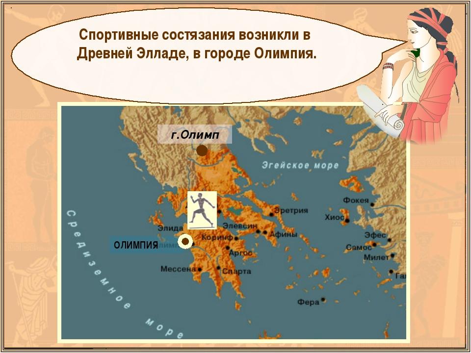 Спортивные состязания возникли в Древней Элладе, в городе Олимпия. г.Олимп