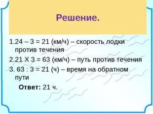 Решение. 24 – 3 = 21 (км/ч) – скорость лодки против течения 21 Х 3 = 63 (км/
