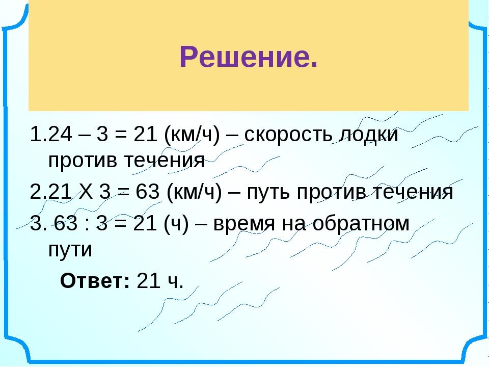 Решение. 24 – 3 = 21 (км/ч) – скорость лодки против течения 21 Х 3 = 63 (км/...