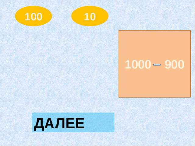 100 10 1000 900 ДАЛЕЕ