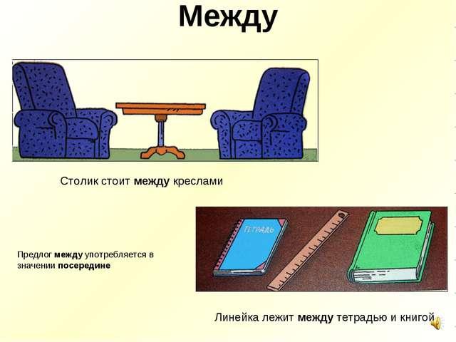 Между Столик стоит между креслами Линейка лежит между тетрадью и книгой Предл...