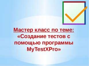 Мастер класс по теме: «Создание тестов с помощью программы MyTestXPro»