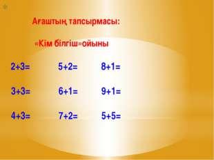 Ағаштың тапсырмасы: «Кім білгіш»ойыны 2+3= 5+2= 8+1= 3+3= 6+1= 9+1= 4+3= 7+2