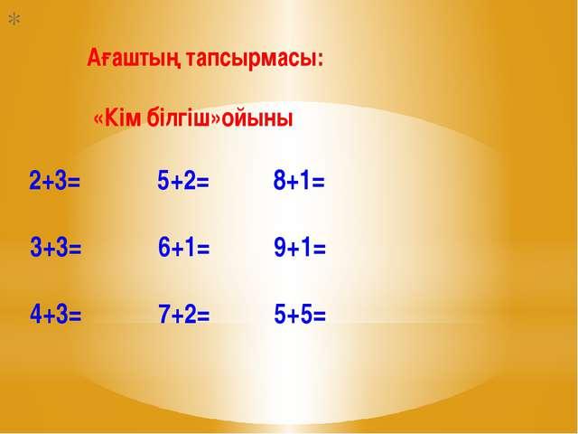 Ағаштың тапсырмасы: «Кім білгіш»ойыны 2+3= 5+2= 8+1= 3+3= 6+1= 9+1= 4+3= 7+2...
