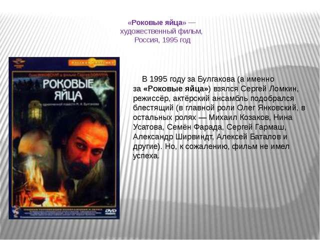 «Роковые яйца» — художественный фильм, Россия, 1995 год В 1995 году за Булгак...