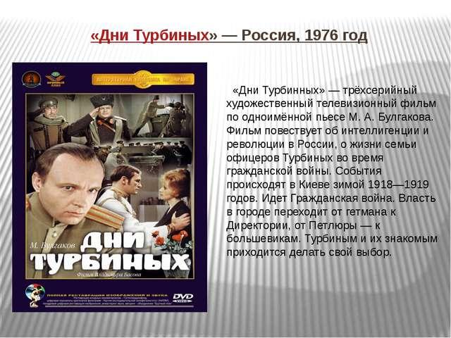 «Дни Турбиных» — Россия, 1976 год «Дни Турбинных» — трёхсерийный художественн...