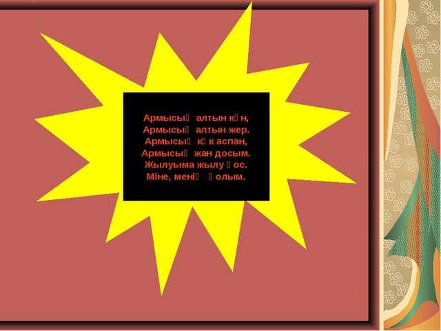 Армысың алтын күн, Армысың алтын жер. Армысың көк аспан, Армысың жан досым. Ж...