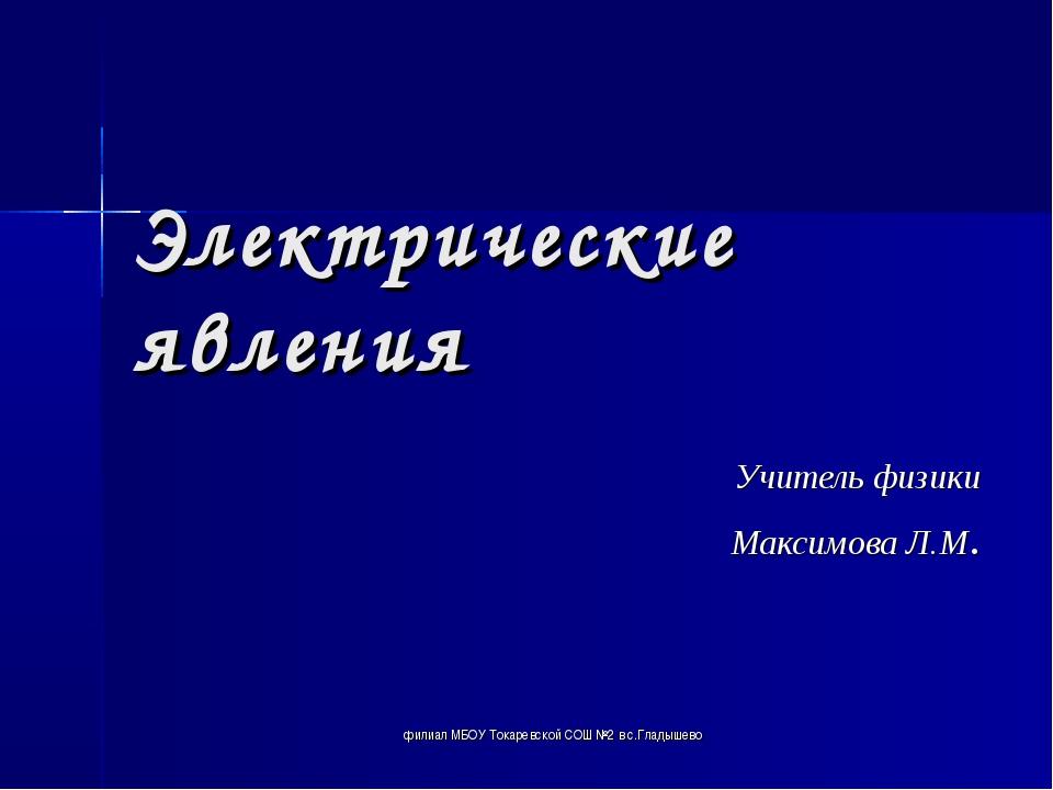 Электрические явления Учитель физики Максимова Л.М. филиал МБОУ Токаревской С...