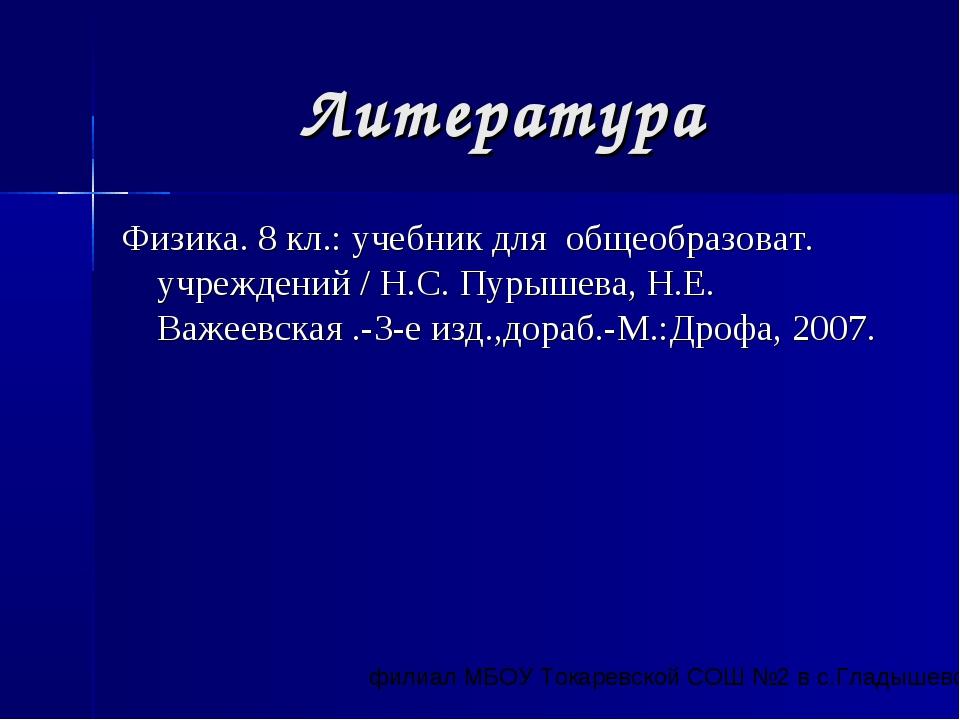 Литература Физика. 8 кл.: учебник для общеобразоват. учреждений / Н.С. Пурыше...