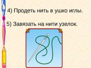 4) Продеть нить в ушко иглы. 5) Завязать на нити узелок.