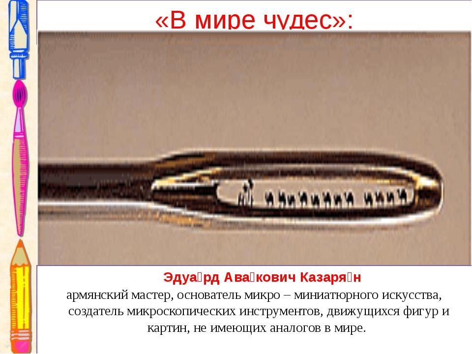 «В мире чудес»: Эдуа́рд Ава́кович Казаря́н армянский мастер, основатель микро...