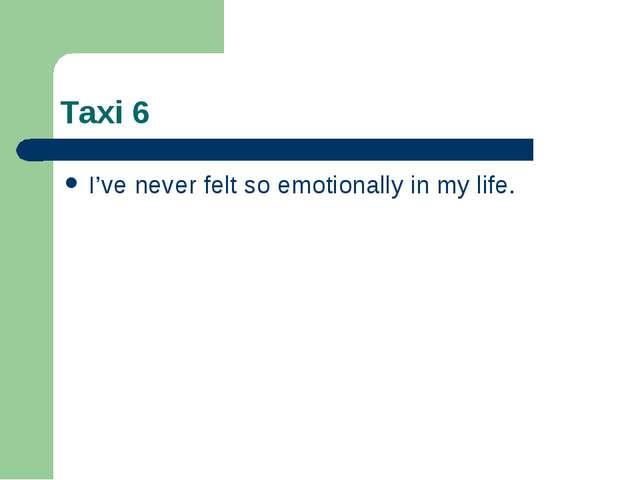 Taxi 6 I've never felt so emotionally in my life.