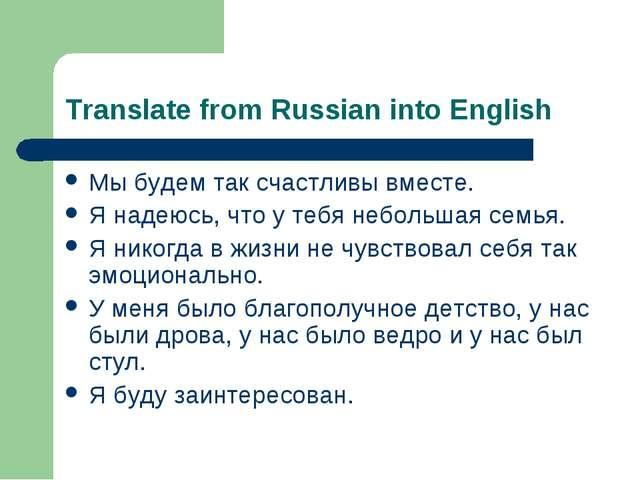 Translate from Russian into English Мы будем так счастливы вместе. Я надеюсь,...