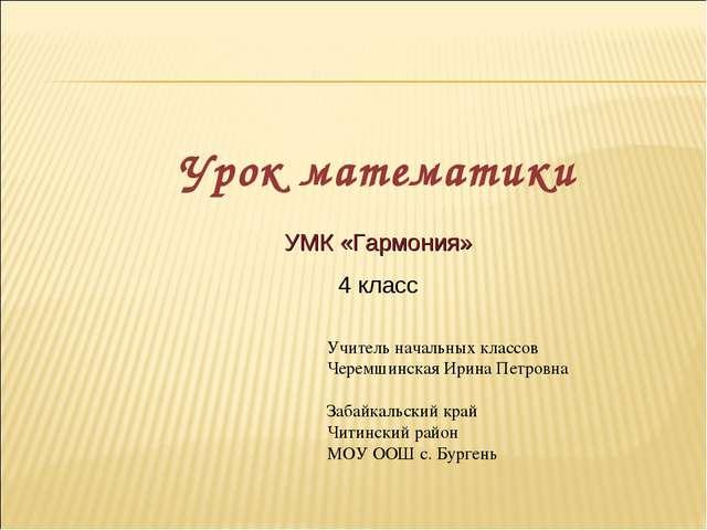 УМК «Гармония» 4 класс Урок математики Учитель начальных классов Черемшинская...