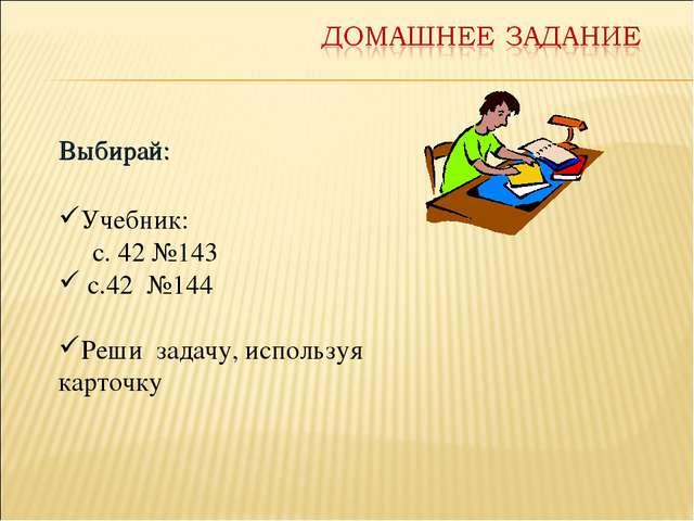 Выбирай: Учебник: с. 42 №143 с.42 №144 Реши задачу, используя карточку