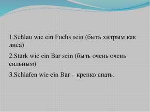 1.Schlau wie ein Fuchs sein (быть хитрым как лиса) 2.Stark wie ein Bar sein