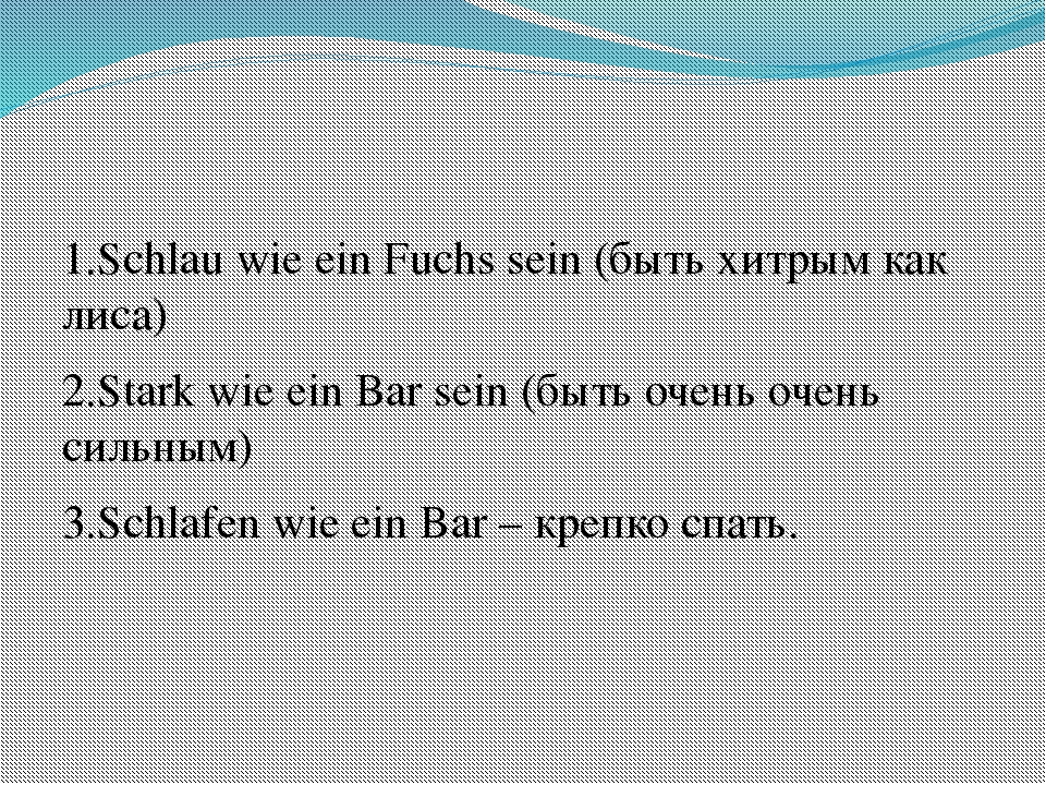 1.Schlau wie ein Fuchs sein (быть хитрым как лиса) 2.Stark wie ein Bar sein...