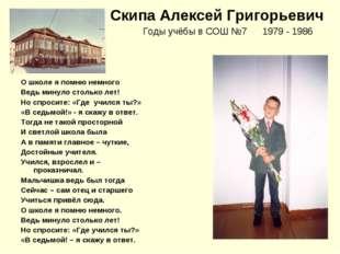 Скипа Алексей Григорьевич Годы учёбы в СОШ №7 1979 - 1986 О школе я помню нем
