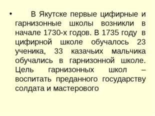 В Якутске первые цифирные и гарнизонные школы возникли в начале 1730-х годов