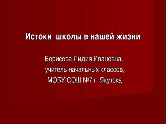Истоки школы в нашей жизни Борисова Лидия Ивановна, учитель начальных классов...