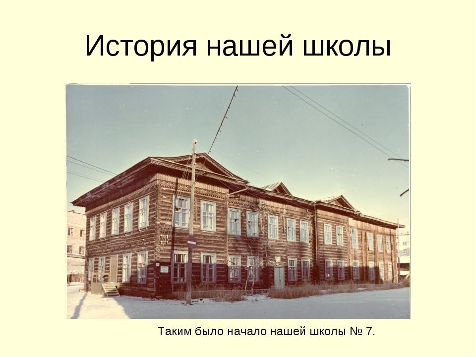 История нашей школы Таким было начало нашей школы № 7.