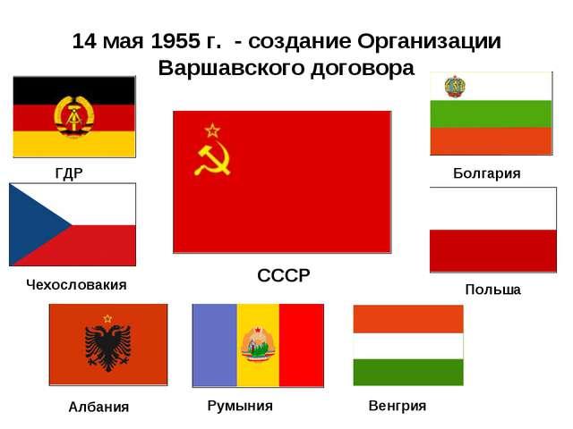 14 мая 1955 г. - создание Организации Варшавского договора СССР Чехословакия...