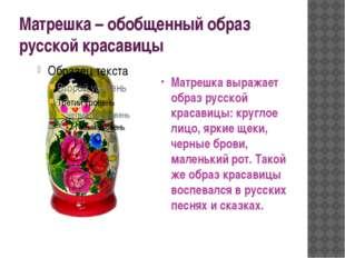 Матрешка – обобщенный образ русской красавицы Матрешка выражает образ русской